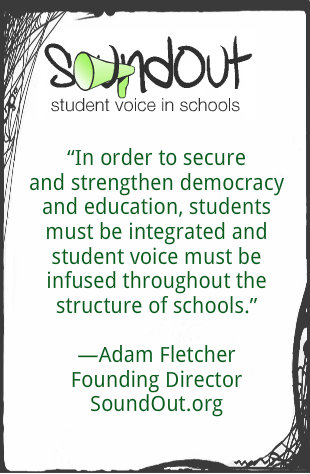 "Adam Fletcher wrote ""In order to secure and strengthen democracy and education, students must be integrated and student voice must be infused throughout the structure of schools."""