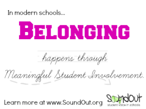In modern schools... Belonging happens through Meaningful Student Involvement. Learn more at SoundOut.org.